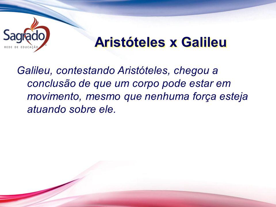 Aristóteles x Galileu Galileu, contestando Aristóteles, chegou a conclusão de que um corpo pode estar em movimento, mesmo que nenhuma força esteja atu