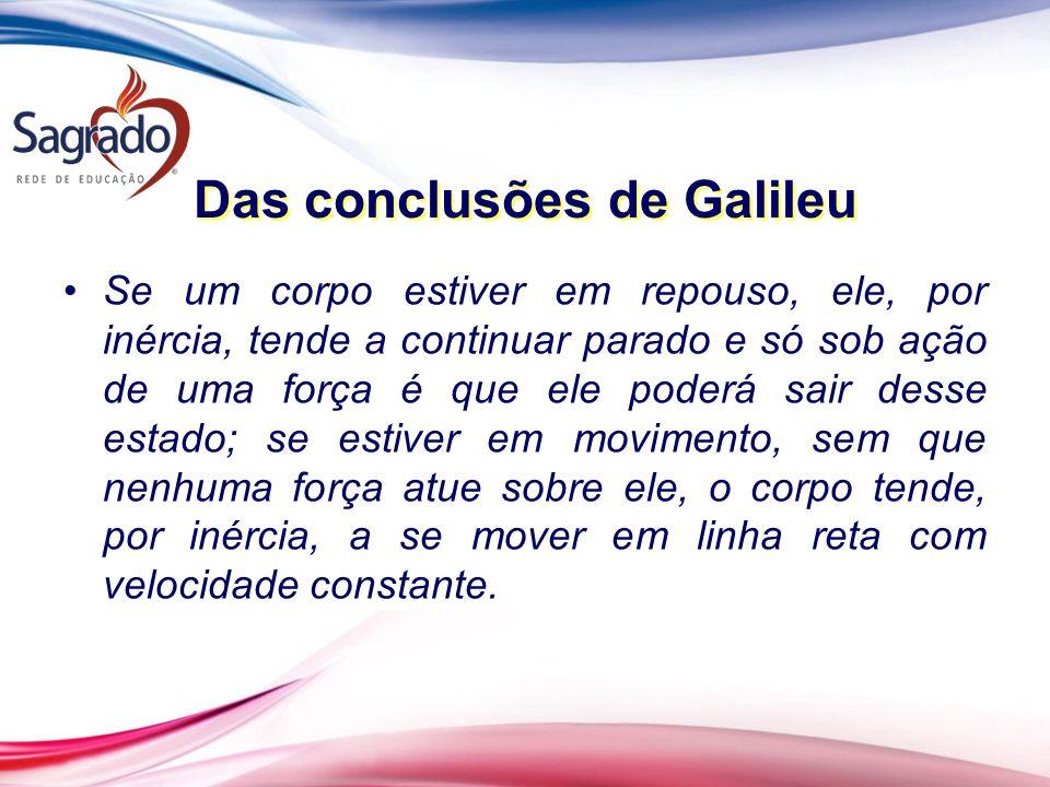 Das conclusões de Galileu Se um corpo estiver em repouso, ele, por inércia, tende a continuar parado e só sob ação de uma força é que ele poderá sair
