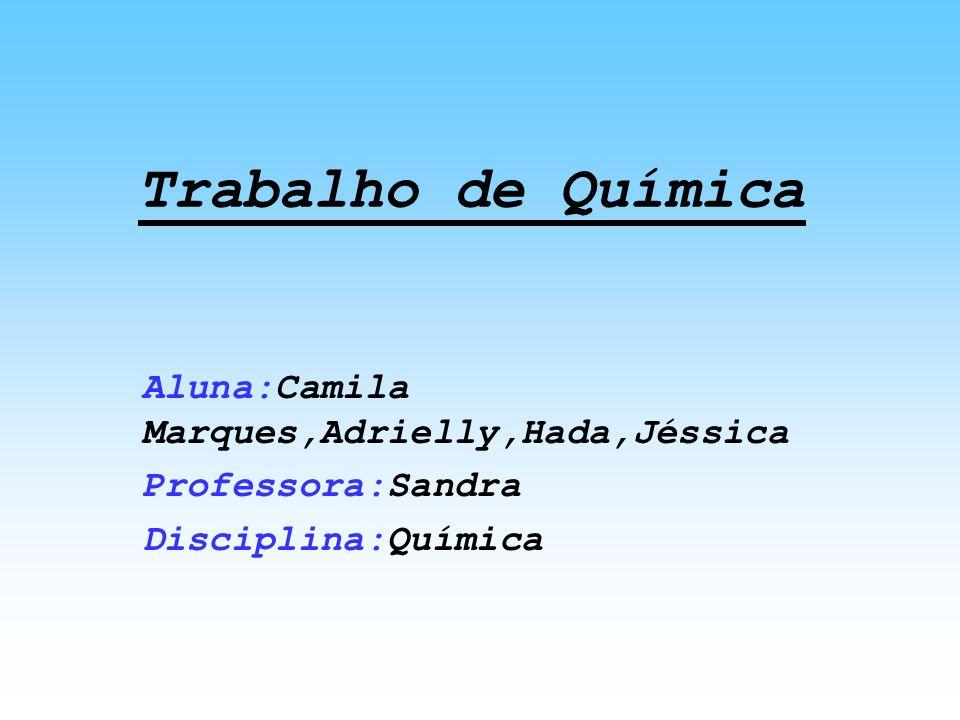 Trabalho de Química Aluna:Camila Marques,Adrielly,Hada,Jéssica Professora:Sandra Disciplina:Química