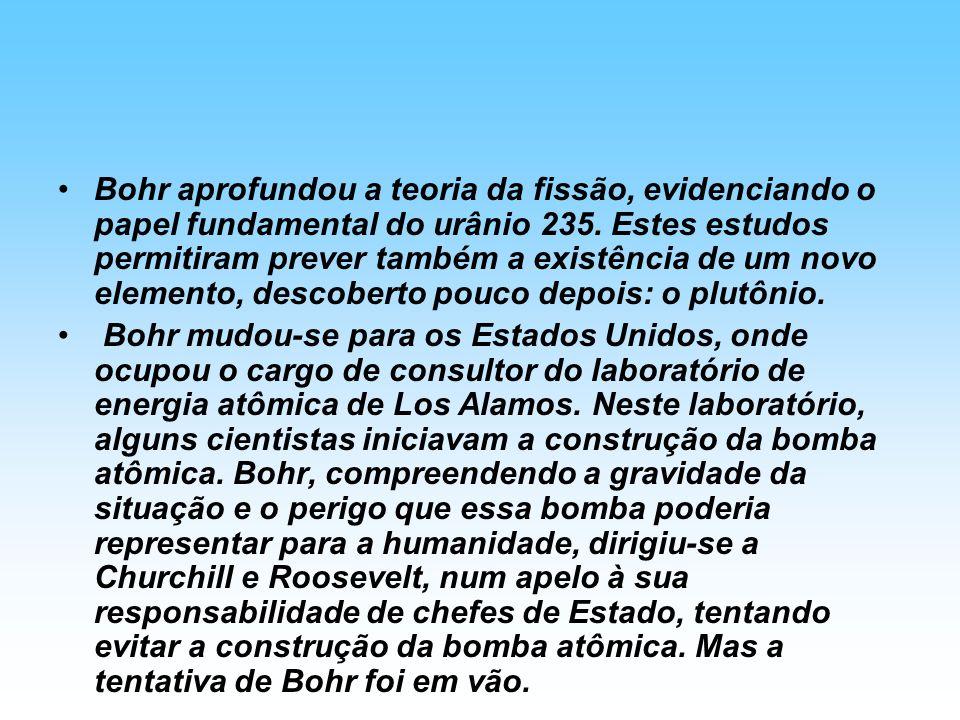 Bohr aprofundou a teoria da fissão, evidenciando o papel fundamental do urânio 235. Estes estudos permitiram prever também a existência de um novo ele