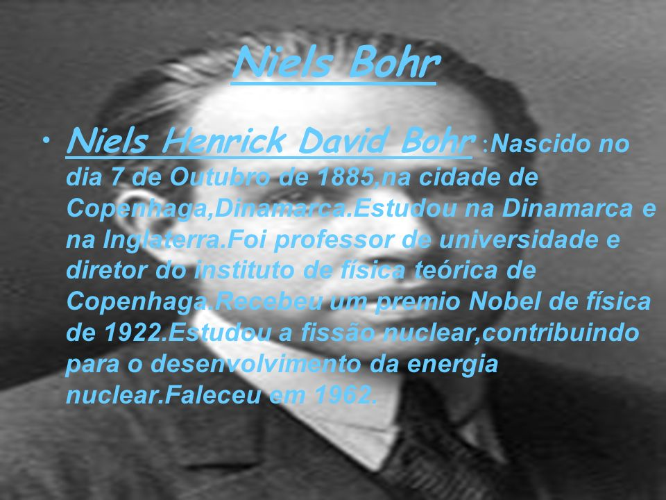 Niels Bohr Niels Henrick David Bohr : Nascido no dia 7 de Outubro de 1885,na cidade de Copenhaga,Dinamarca.Estudou na Dinamarca e na Inglaterra.Foi pr