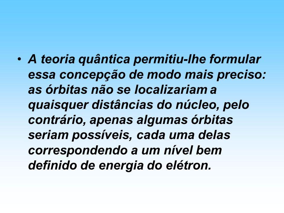 A teoria quântica permitiu-lhe formular essa concepção de modo mais preciso: as órbitas não se localizariam a quaisquer distâncias do núcleo, pelo con