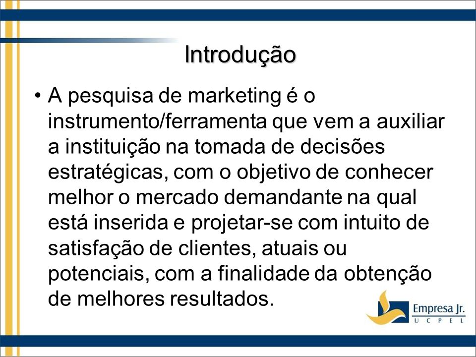 Introdução A pesquisa de marketing é o instrumento/ferramenta que vem a auxiliar a instituição na tomada de decisões estratégicas, com o objetivo de conhecer melhor o mercado demandante na qual está inserida e projetar-se com intuito de satisfação de clientes, atuais ou potenciais, com a finalidade da obtenção de melhores resultados.