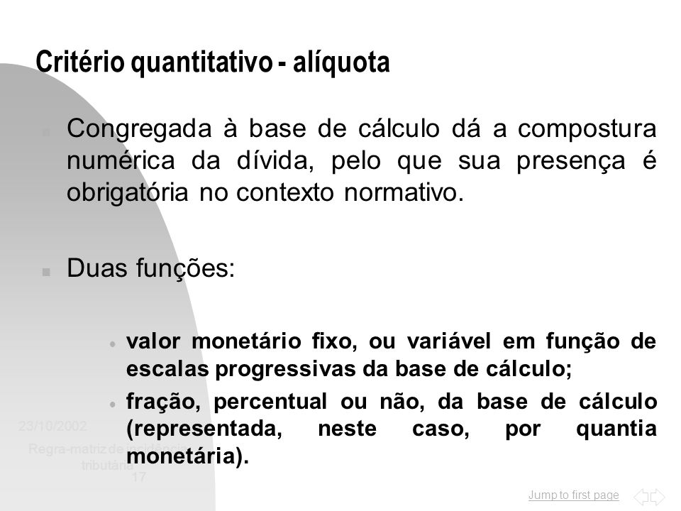 Jump to first page 23/10/2002 Regra-matriz de incidência tributária 17 Critério quantitativo - alíquota n Congregada à base de cálculo dá a compostura