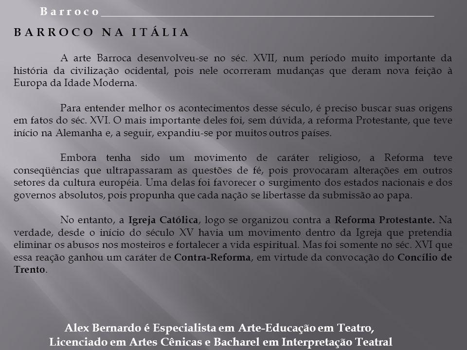 B a r r o c o _________________________________________________________ Alex Bernardo é Especialista em Arte-Educação em Teatro, Licenciado em Artes Cênicas e Bacharel em Interpretação Teatral B A R R O C O N A I T Á L I A A arte Barroca desenvolveu-se no séc.