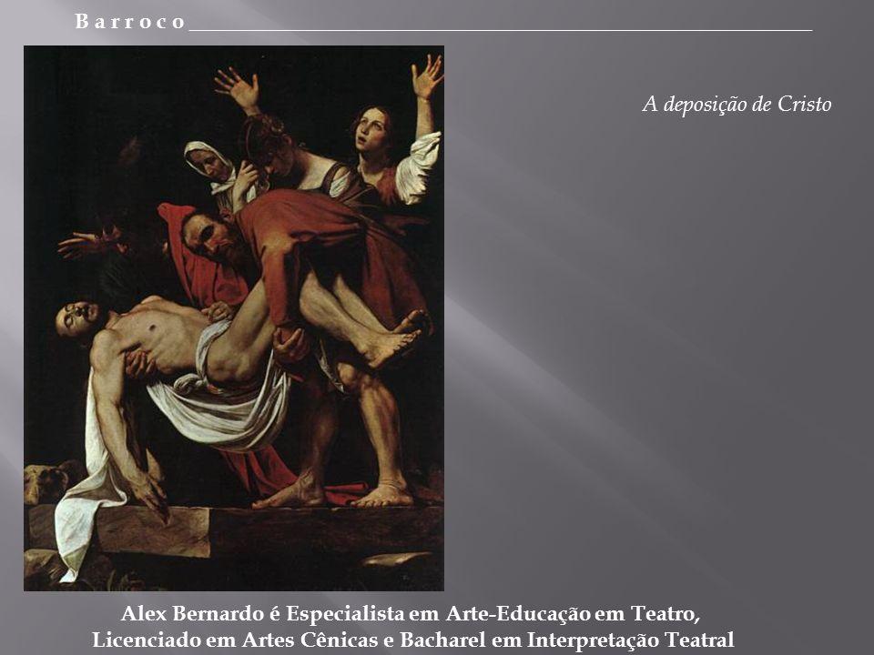 B a r r o c o _________________________________________________________ Alex Bernardo é Especialista em Arte-Educação em Teatro, Licenciado em Artes Cênicas e Bacharel em Interpretação Teatral A deposição de Cristo