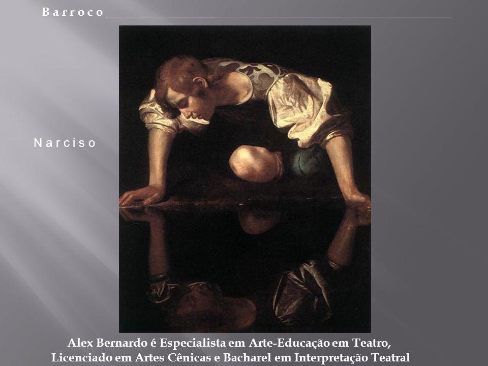 B a r r o c o _________________________________________________________ Alex Bernardo é Especialista em Arte-Educação em Teatro, Licenciado em Artes Cênicas e Bacharel em Interpretação Teatral N a r c i s o