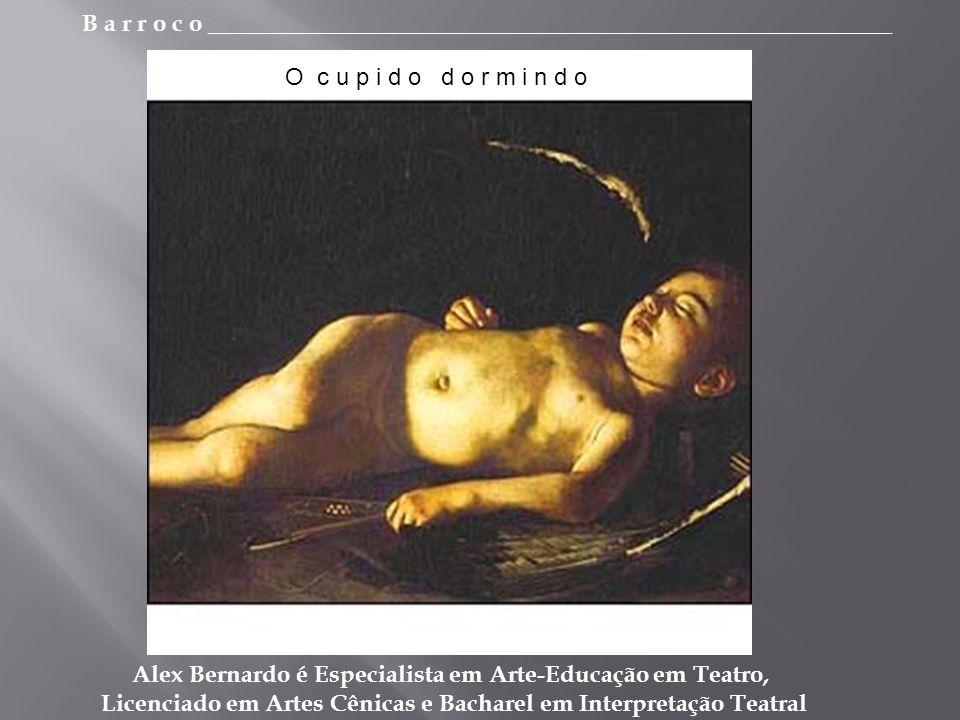 B a r r o c o _________________________________________________________ Alex Bernardo é Especialista em Arte-Educação em Teatro, Licenciado em Artes Cênicas e Bacharel em Interpretação Teatral O c u p i d o d o r m i n d o