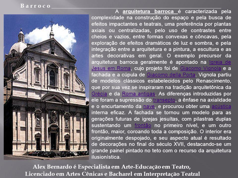 B a r r o c o _________________________________________________________ Alex Bernardo é Especialista em Arte-Educação em Teatro, Licenciado em Artes Cênicas e Bacharel em Interpretação Teatral A arquitetura barroca é caracterizada pela complexidade na construção do espaço e pela busca de efeitos impactantes e teatrais, uma preferência por plantas axiais ou centralizadas, pelo uso de contrastes entre cheios e vazios, entre formas convexas e côncavas, pela exploração de efeitos dramáticos de luz e sombra, e pela integração entre a arquitetura e a pintura, a escultura e as artes decorativas em geral.