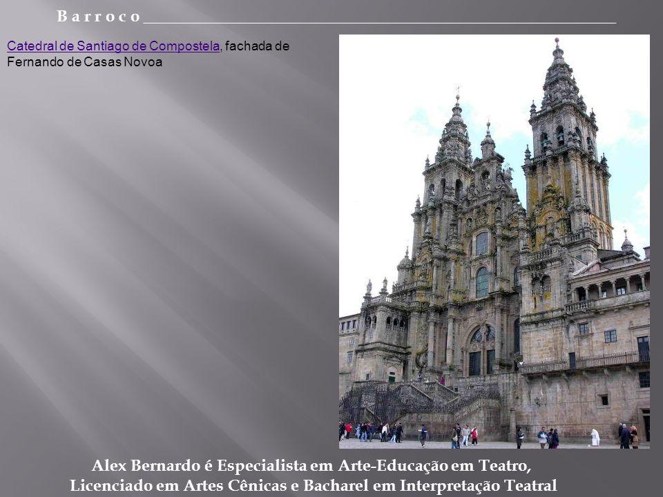 B a r r o c o _________________________________________________________ Alex Bernardo é Especialista em Arte-Educação em Teatro, Licenciado em Artes Cênicas e Bacharel em Interpretação Teatral Catedral de Santiago de CompostelaCatedral de Santiago de Compostela, fachada de Fernando de Casas Novoa