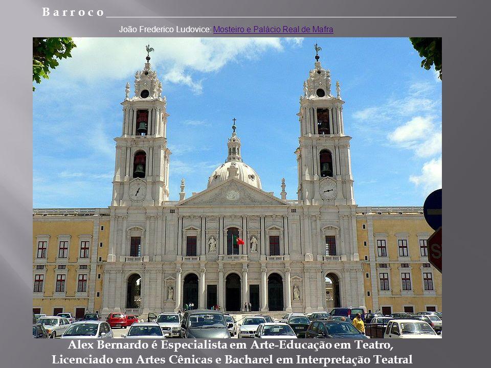 B a r r o c o _________________________________________________________ Alex Bernardo é Especialista em Arte-Educação em Teatro, Licenciado em Artes Cênicas e Bacharel em Interpretação Teatral João Frederico Ludovice: Mosteiro e Palácio Real de MafraMosteiro e Palácio Real de Mafra