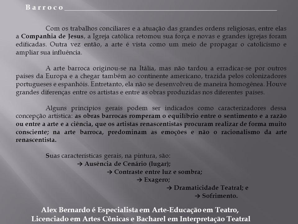 B a r r o c o _________________________________________________________ Alex Bernardo é Especialista em Arte-Educação em Teatro, Licenciado em Artes Cênicas e Bacharel em Interpretação Teatral Com os trabalhos conciliares e a atuação das grandes ordens religiosas, entre elas a Companhia de Jesus, a Igreja católica retomou sua força e novas e grandes igrejas foram edificadas.