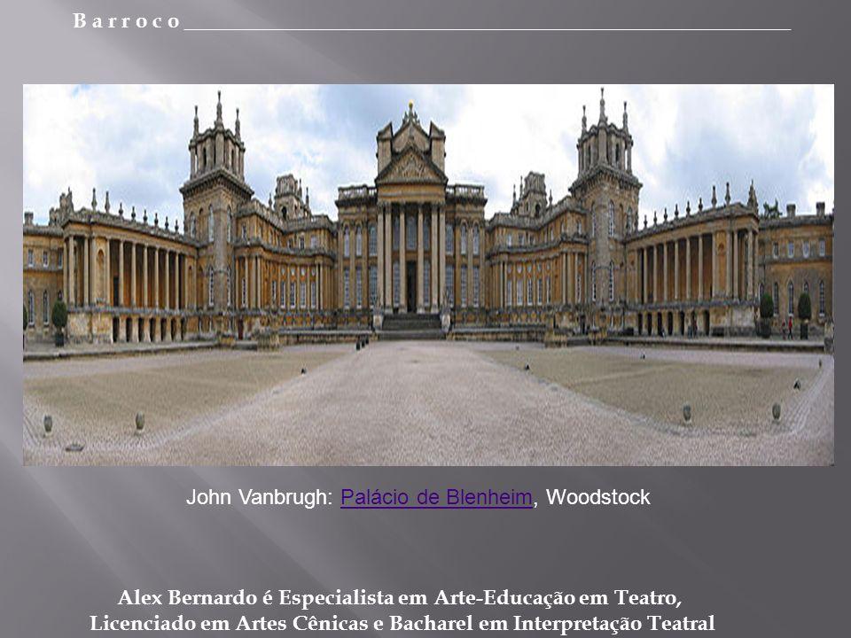 B a r r o c o _________________________________________________________ Alex Bernardo é Especialista em Arte-Educação em Teatro, Licenciado em Artes Cênicas e Bacharel em Interpretação Teatral John Vanbrugh: Palácio de Blenheim, WoodstockPalácio de Blenheim