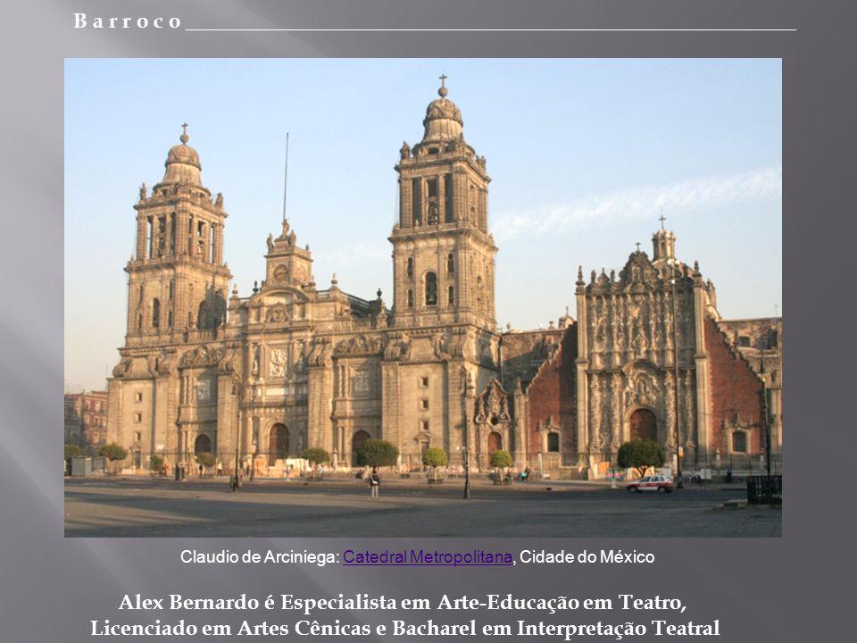 B a r r o c o _________________________________________________________ Alex Bernardo é Especialista em Arte-Educação em Teatro, Licenciado em Artes Cênicas e Bacharel em Interpretação Teatral Claudio de Arciniega: Catedral Metropolitana, Cidade do MéxicoCatedral Metropolitana
