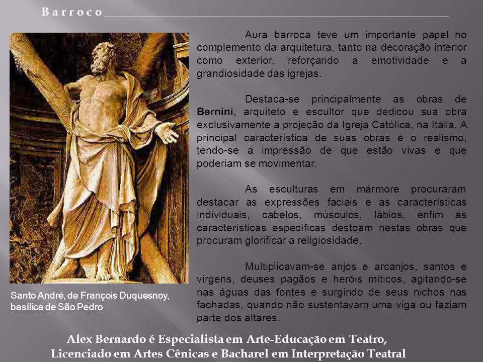 B a r r o c o _________________________________________________________ Alex Bernardo é Especialista em Arte-Educação em Teatro, Licenciado em Artes Cênicas e Bacharel em Interpretação Teatral Aura barroca teve um importante papel no complemento da arquitetura, tanto na decoração interior como exterior, reforçando a emotividade e a grandiosidade das igrejas.