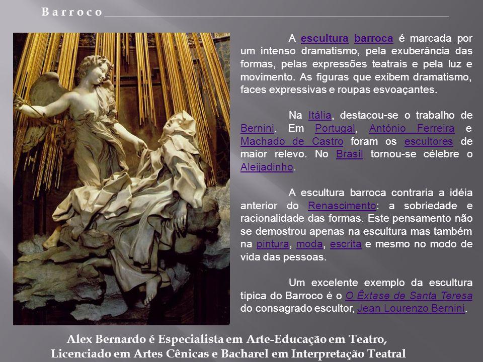 B a r r o c o _________________________________________________________ Alex Bernardo é Especialista em Arte-Educação em Teatro, Licenciado em Artes Cênicas e Bacharel em Interpretação Teatral A escultura barroca é marcada por um intenso dramatismo, pela exuberância das formas, pelas expressões teatrais e pela luz e movimento.