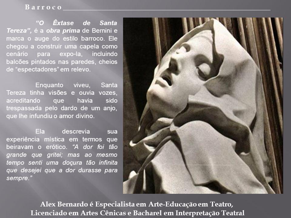 B a r r o c o _________________________________________________________ Alex Bernardo é Especialista em Arte-Educação em Teatro, Licenciado em Artes Cênicas e Bacharel em Interpretação Teatral O Êxtase de Santa Tereza, é a obra prima de Bernini e marca o auge do estilo barroco.