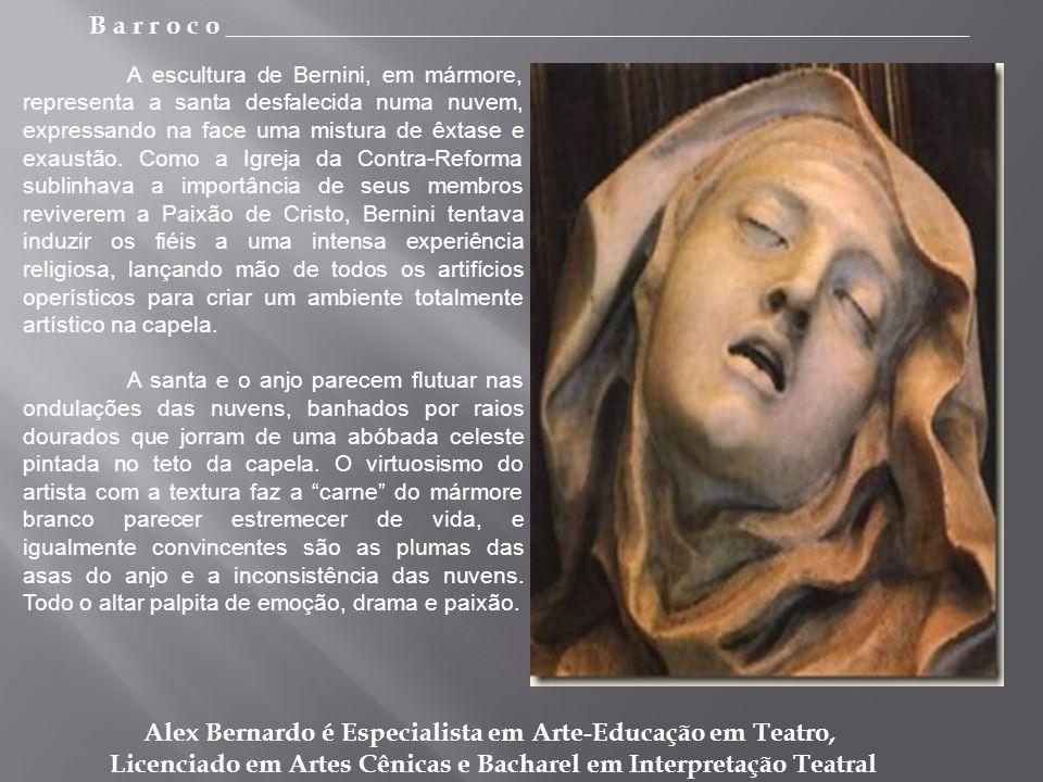 B a r r o c o _________________________________________________________ Alex Bernardo é Especialista em Arte-Educação em Teatro, Licenciado em Artes Cênicas e Bacharel em Interpretação Teatral A escultura de Bernini, em mármore, representa a santa desfalecida numa nuvem, expressando na face uma mistura de êxtase e exaustão.