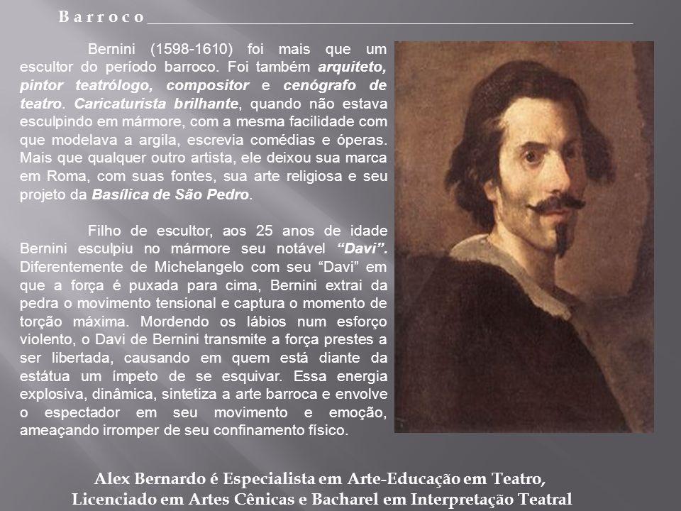B a r r o c o _________________________________________________________ Alex Bernardo é Especialista em Arte-Educação em Teatro, Licenciado em Artes Cênicas e Bacharel em Interpretação Teatral Bernini (1598-1610) foi mais que um escultor do período barroco.