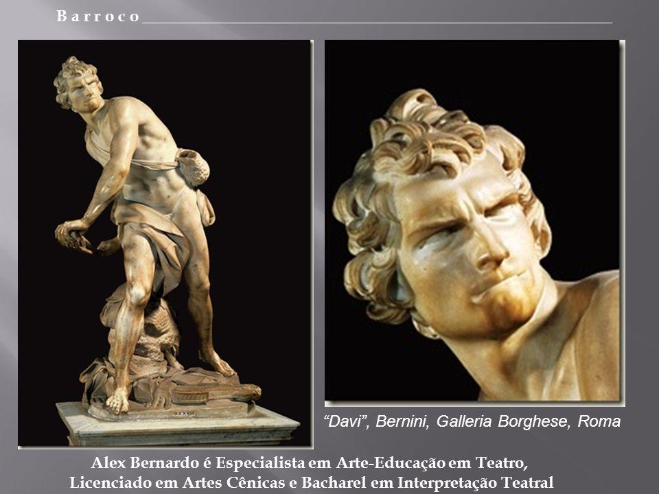 B a r r o c o _________________________________________________________ Alex Bernardo é Especialista em Arte-Educação em Teatro, Licenciado em Artes Cênicas e Bacharel em Interpretação Teatral Davi, Bernini, Galleria Borghese, Roma