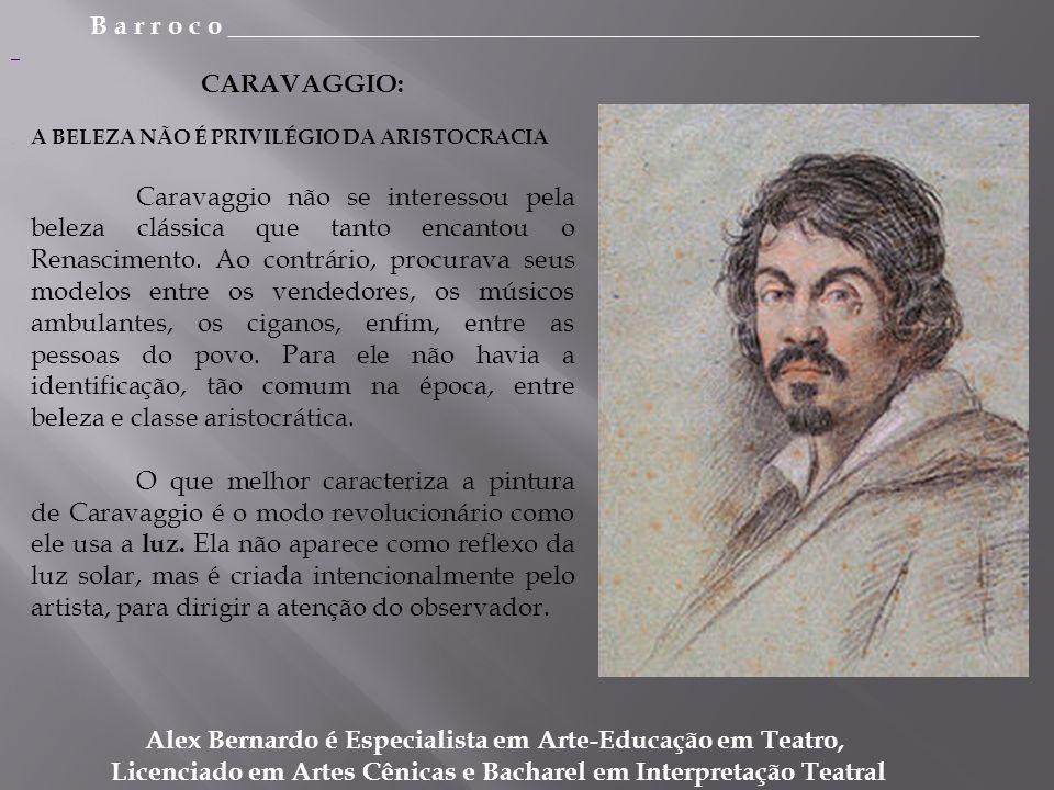 B a r r o c o _________________________________________________________ Alex Bernardo é Especialista em Arte-Educação em Teatro, Licenciado em Artes Cênicas e Bacharel em Interpretação Teatral CARAVAGGIO: A BELEZA NÃO É PRIVILÉGIO DA ARISTOCRACIA Caravaggio não se interessou pela beleza clássica que tanto encantou o Renascimento.