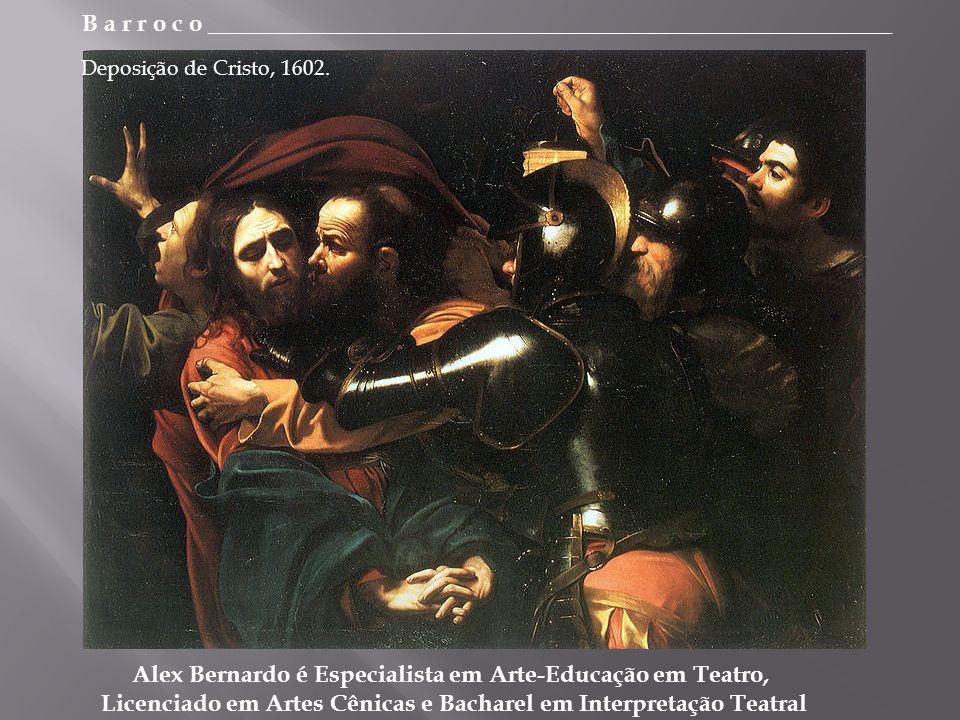 B a r r o c o _________________________________________________________ Alex Bernardo é Especialista em Arte-Educação em Teatro, Licenciado em Artes Cênicas e Bacharel em Interpretação Teatral Deposição de Cristo, 1602.