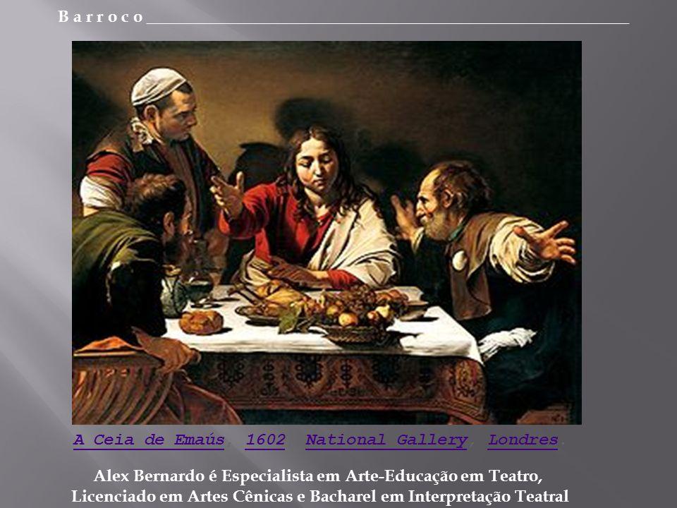 B a r r o c o _________________________________________________________ Alex Bernardo é Especialista em Arte-Educação em Teatro, Licenciado em Artes Cênicas e Bacharel em Interpretação Teatral A Ceia de EmaúsA Ceia de Emaús, 1602, National Gallery, Londres.1602National GalleryLondres