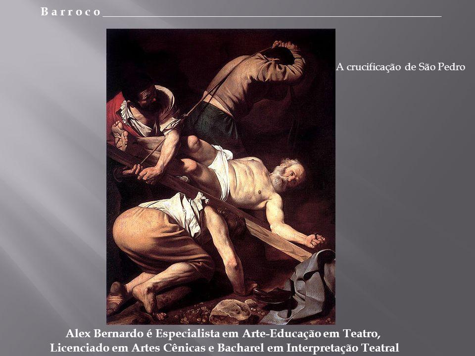 B a r r o c o _________________________________________________________ Alex Bernardo é Especialista em Arte-Educação em Teatro, Licenciado em Artes Cênicas e Bacharel em Interpretação Teatral A crucificação de São Pedro