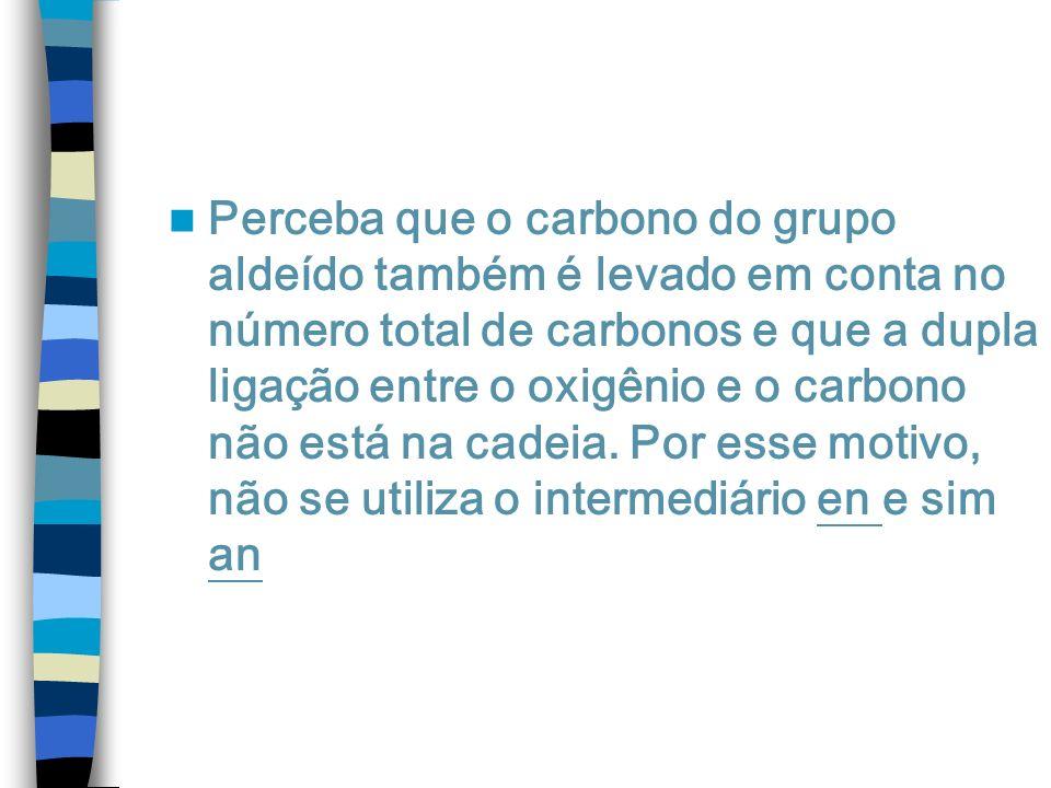 Perceba que o carbono do grupo aldeído também é levado em conta no número total de carbonos e que a dupla ligação entre o oxigênio e o carbono não est