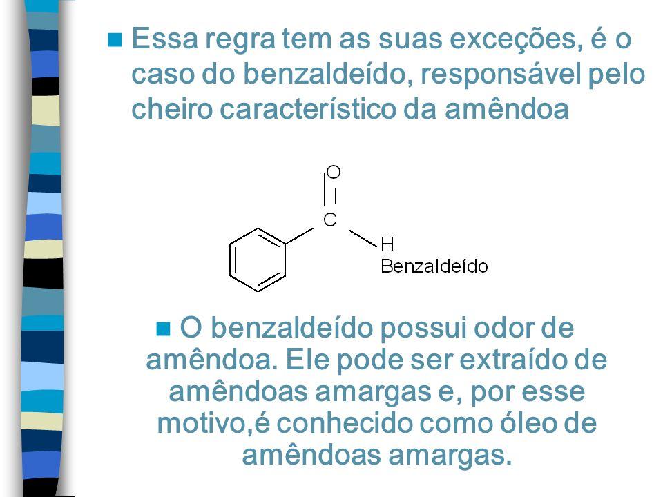 Essa regra tem as suas exceções, é o caso do benzaldeído, responsável pelo cheiro característico da amêndoa O benzaldeído possui odor de amêndoa. Ele