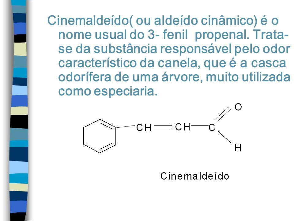 Cinemaldeído( ou aldeído cinâmico) é o nome usual do 3- fenil propenal. Trata- se da substância responsável pelo odor característico da canela, que é