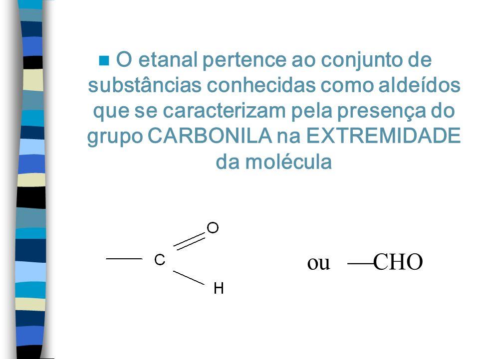 O etanal pertence ao conjunto de substâncias conhecidas como aldeídos que se caracterizam pela presença do grupo CARBONILA na EXTREMIDADE da molécula