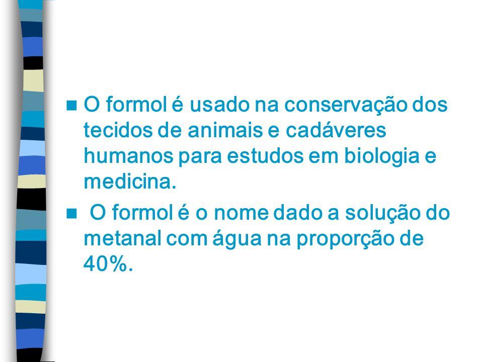 O formol é usado na conservação dos tecidos de animais e cadáveres humanos para estudos em biologia e medicina. O formol é o nome dado a solução do me