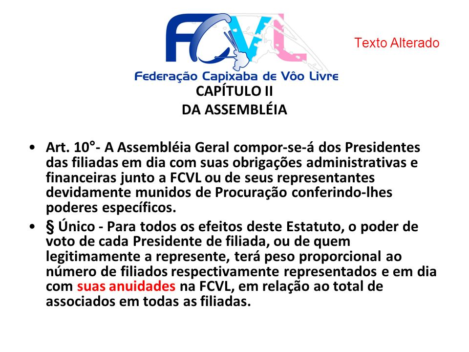 CAPÍTULO II DA ASSEMBLÉIA Art. 10°- A Assembléia Geral compor-se-á dos Presidentes das filiadas em dia com suas obrigações administrativas e financeir