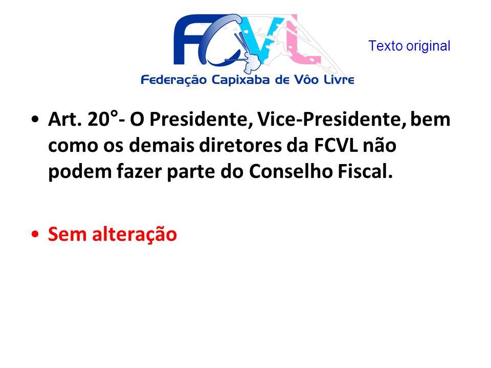 Art. 20°- O Presidente, Vice-Presidente, bem como os demais diretores da FCVL não podem fazer parte do Conselho Fiscal. Sem alteração Texto original