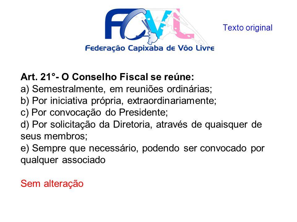 Art. 21°- O Conselho Fiscal se reúne: a) Semestralmente, em reuniões ordinárias; b) Por iniciativa própria, extraordinariamente; c) Por convocação do