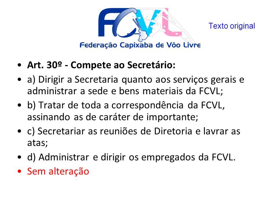 Art. 30º - Compete ao Secretário: a) Dirigir a Secretaria quanto aos serviços gerais e administrar a sede e bens materiais da FCVL; b) Tratar de toda
