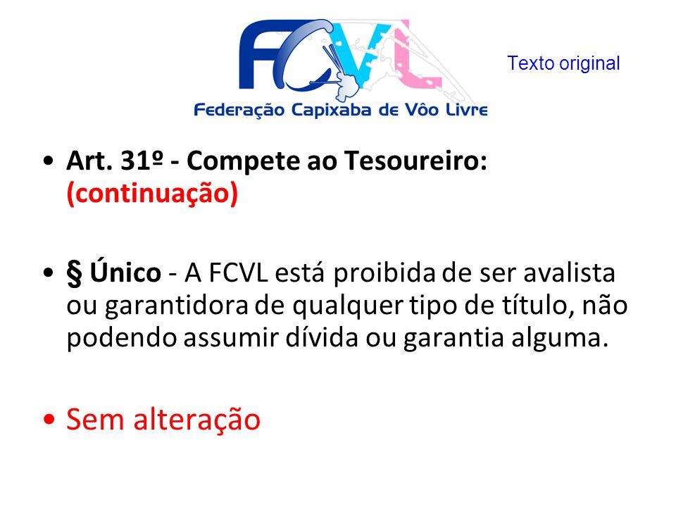 Art. 31º - Compete ao Tesoureiro: (continuação) § Único - A FCVL está proibida de ser avalista ou garantidora de qualquer tipo de título, não podendo