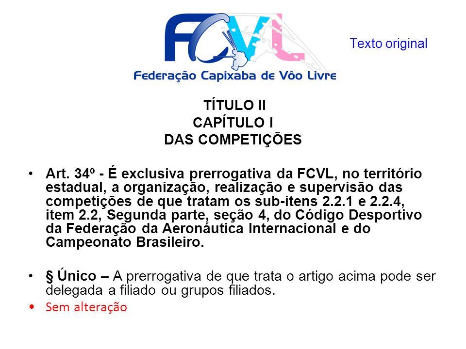 TÍTULO II CAPÍTULO I DAS COMPETIÇÕES Art. 34º - É exclusiva prerrogativa da FCVL, no território estadual, a organização, realização e supervisão das c