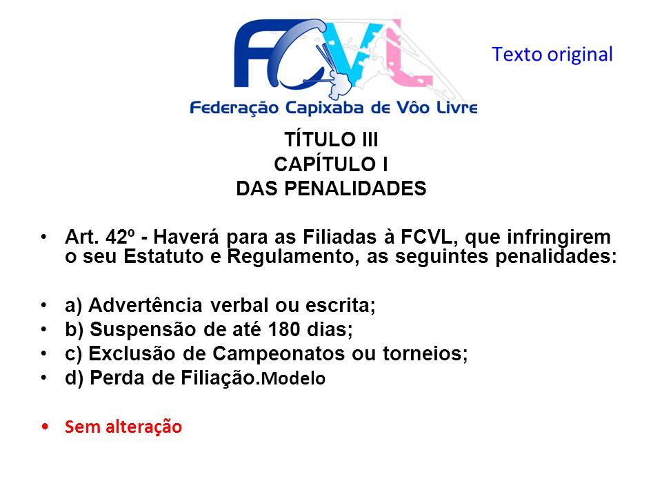 TÍTULO III CAPÍTULO I DAS PENALIDADES Art. 42º - Haverá para as Filiadas à FCVL, que infringirem o seu Estatuto e Regulamento, as seguintes penalidade