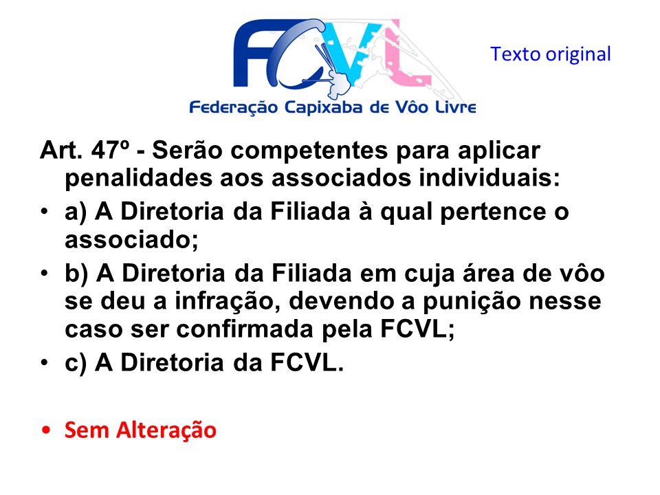 Art. 47º - Serão competentes para aplicar penalidades aos associados individuais: a) A Diretoria da Filiada à qual pertence o associado; b) A Diretori