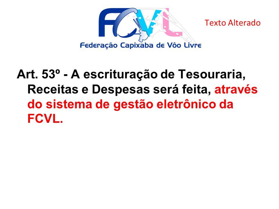 Art. 53º - A escrituração de Tesouraria, Receitas e Despesas será feita, através do sistema de gestão eletrônico da FCVL. Texto Alterado