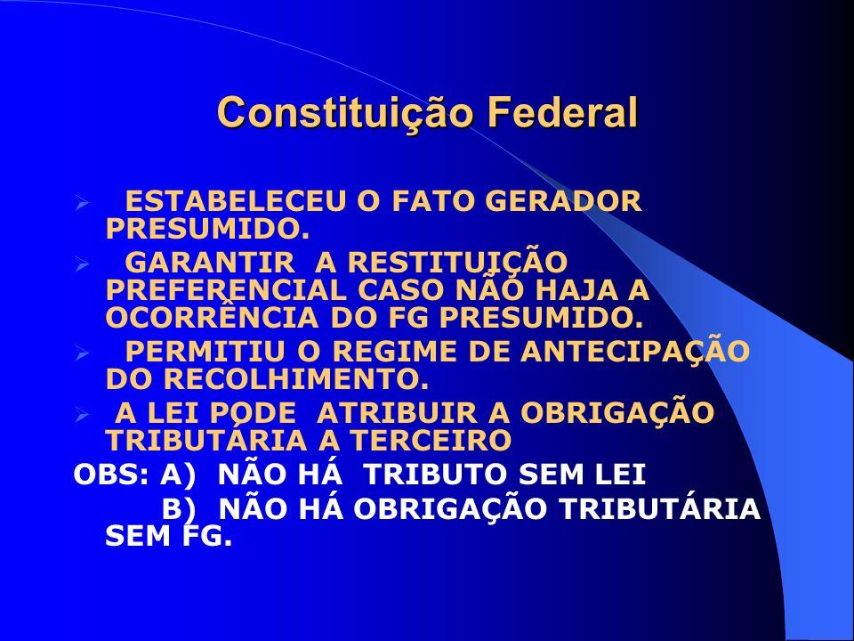 Constituição Federal ESTABELECEU O FATO GERADOR PRESUMIDO. GARANTIR A RESTITUIÇÃO PREFERENCIAL CASO NÃO HAJA A OCORRÊNCIA DO FG PRESUMIDO. PERMITIU O