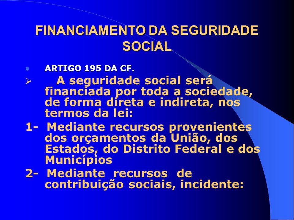 FINANCIAMENTO DA SEGURIDADE SOCIAL ARTIGO 195 DA CF. A seguridade social será financiada por toda a sociedade, de forma direta e indireta, nos termos