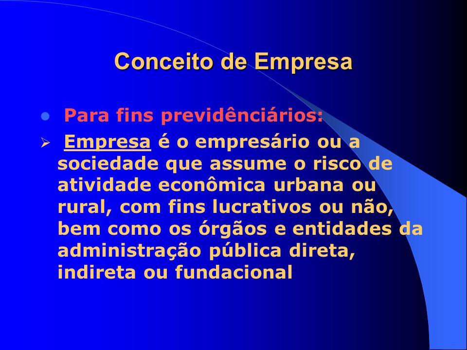 Conceito de Empresa Para fins previdênciários: Empresa é o empresário ou a sociedade que assume o risco de atividade econômica urbana ou rural, com fi
