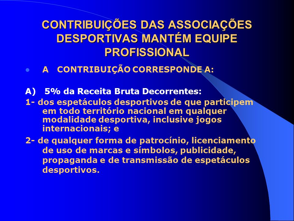 CONTRIBUIÇÕES DAS ASSOCIAÇÕES DESPORTIVAS MANTÉM EQUIPE PROFISSIONAL A CONTRIBUIÇÃO CORRESPONDE A: A) 5% da Receita Bruta Decorrentes: 1- dos espetácu