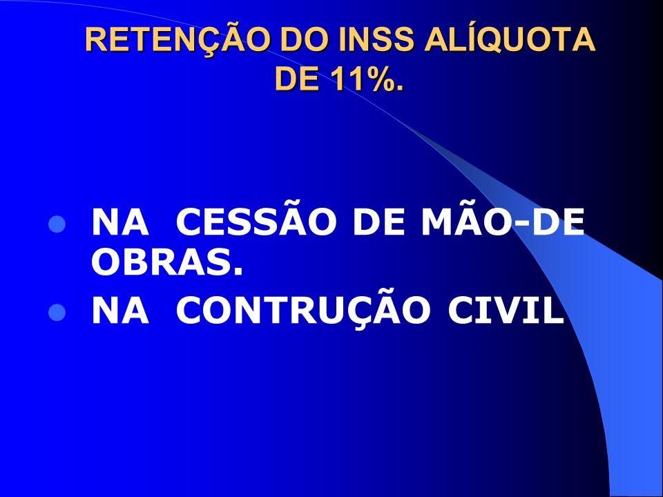 RETENÇÃO DO INSS ALÍQUOTA DE 11%. NA CESSÃO DE MÃO-DE OBRAS. NA CONTRUÇÃO CIVIL