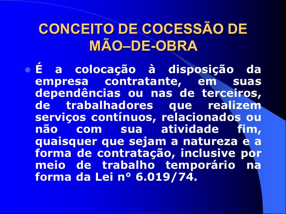 CONCEITO DE COCESSÃO DE MÃO–DE-OBRA É a colocação à disposição da empresa contratante, em suas dependências ou nas de terceiros, de trabalhadores que