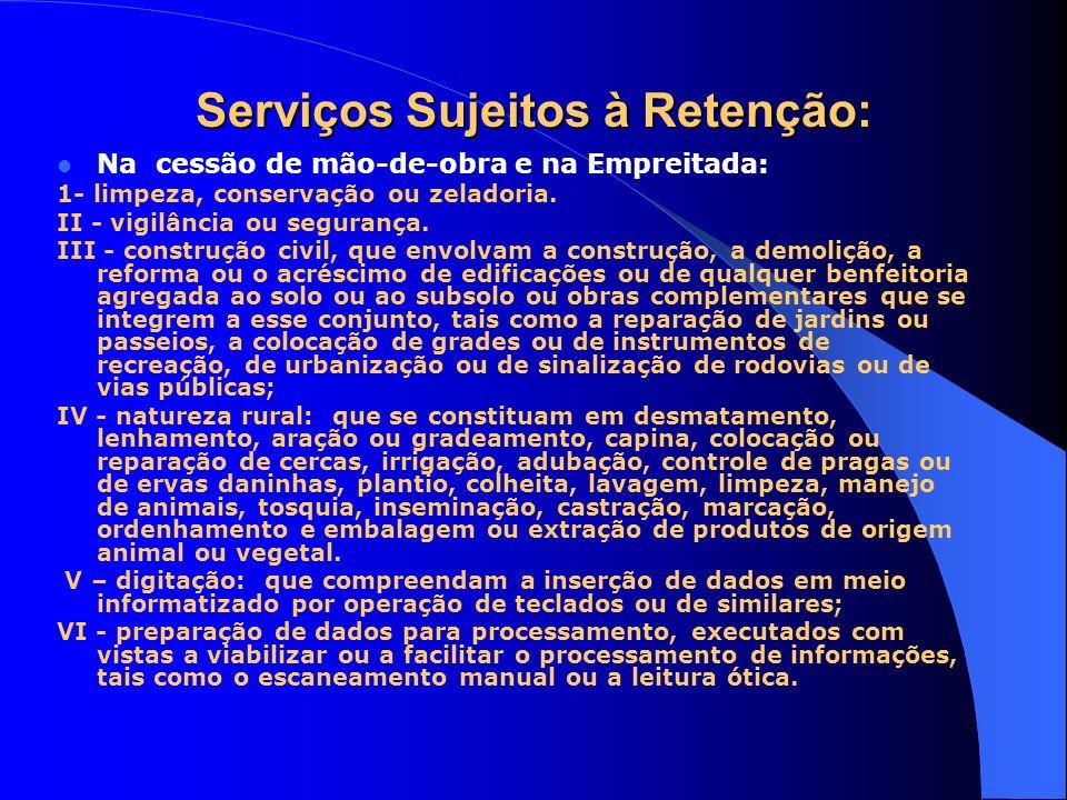Serviços Sujeitos à Retenção: Na cessão de mão-de-obra e na Empreitada: 1- limpeza, conservação ou zeladoria. II - vigilância ou segurança. III - cons