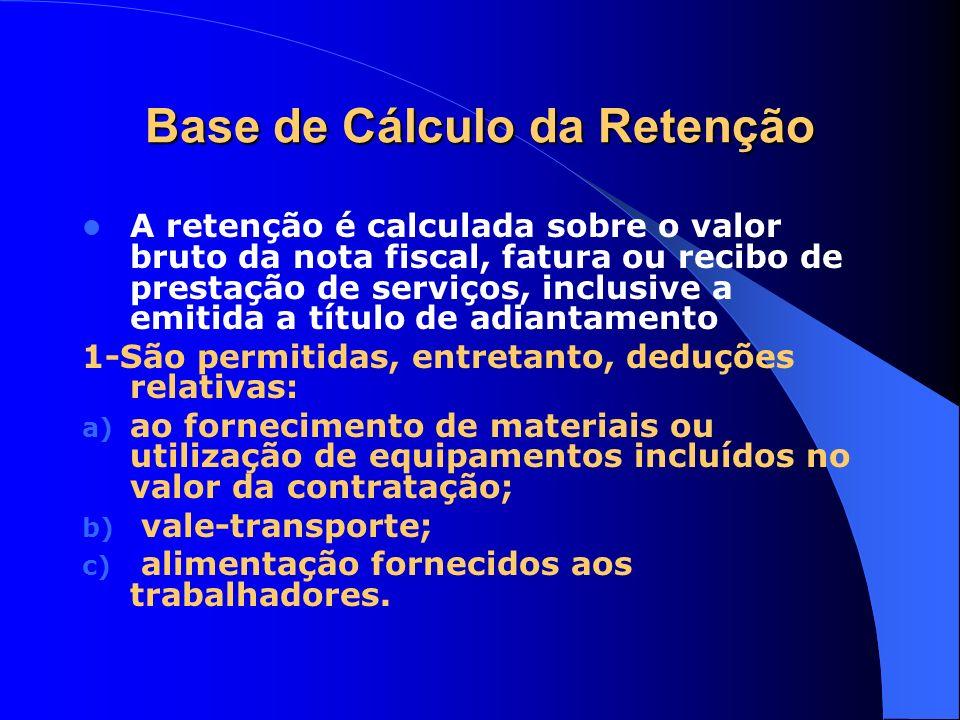 Base de Cálculo da Retenção A retenção é calculada sobre o valor bruto da nota fiscal, fatura ou recibo de prestação de serviços, inclusive a emitida